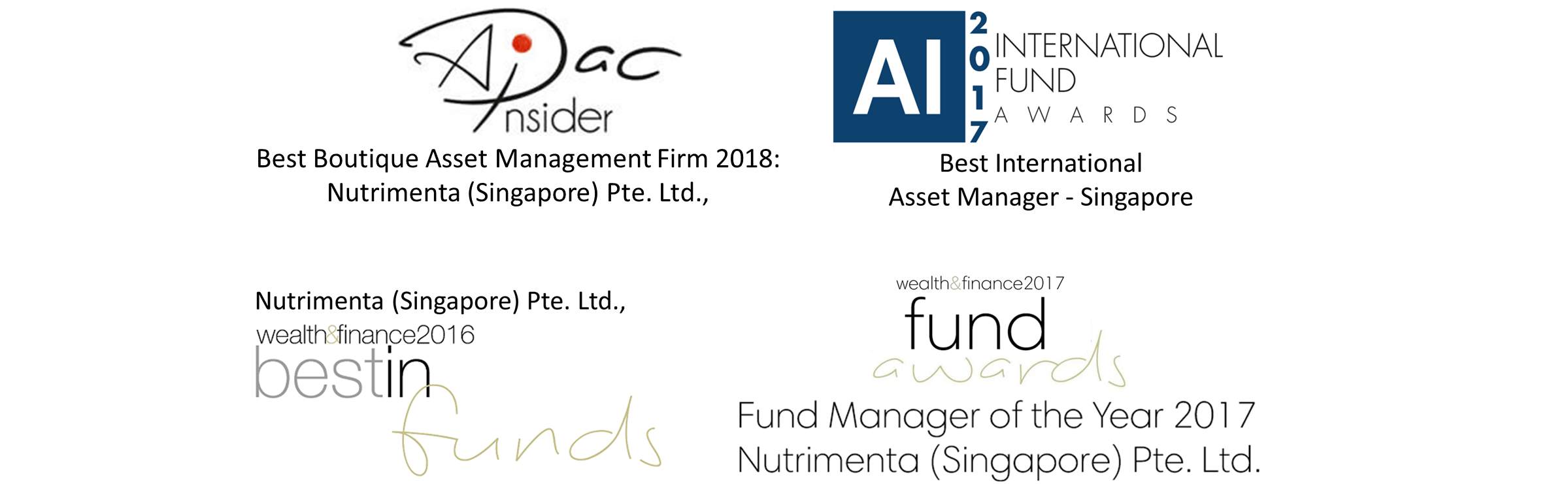 AI 2017 International Fund Awards: Best International Asset Manager- Singapore; and Nutrimenta (Singapore) Pte. Ltd. Wealth and FInance 2016 Best in Funds
